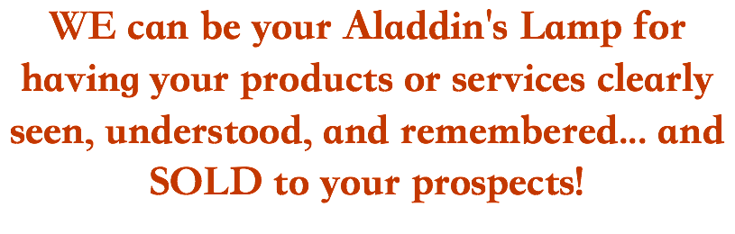 WE can be your Aladdin's Lamp for having your products or services clearly seen, understood, and remembered... and SOLD to your prospects!